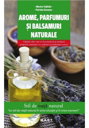 Arome, parfumuri si balsamuri naturale - Ghidul celor care se incumeta sa-si produca proprille cosmetice cu mijloace la indemana oricui.